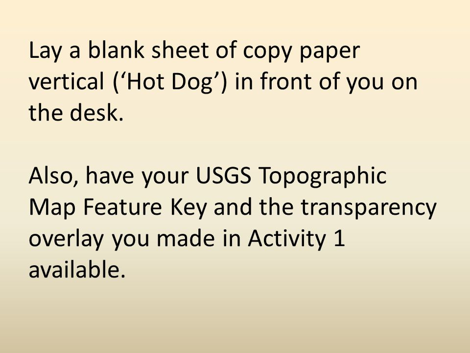 Lay a blank sheet of copy paper vertical ('Hot Dog') in front of you on the desk.
