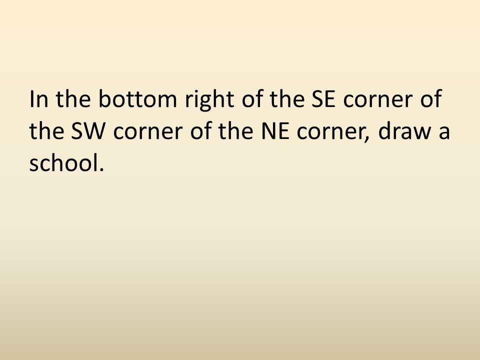 In the bottom right of the SE corner of the SW corner of the NE corner, draw a school.