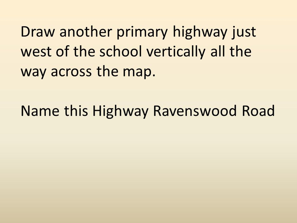 Draw another primary highway just west of the school vertically all the way across the map.