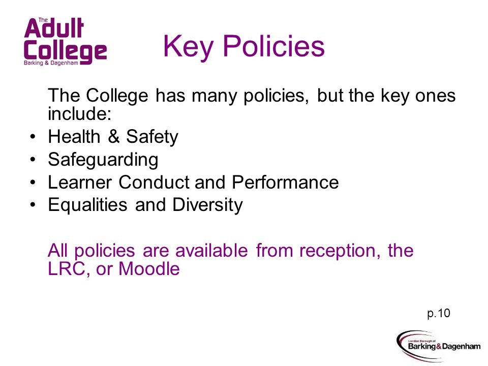 Key Policies The College has many policies, but the key ones include: Health & Safety Safeguarding Learner Conduct and Performance Equalities and Diversity All policies are available from reception, the LRC, or Moodle p.10