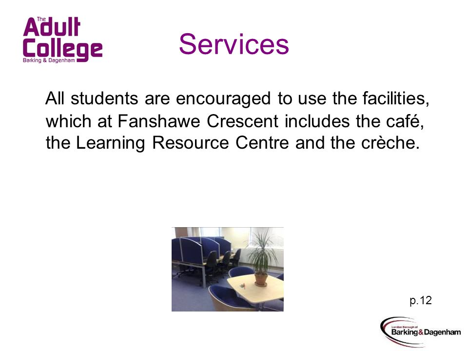 Services All students are encouraged to use the facilities, which at Fanshawe Crescent includesthe café, the Learning Resource Centre and the crèche.