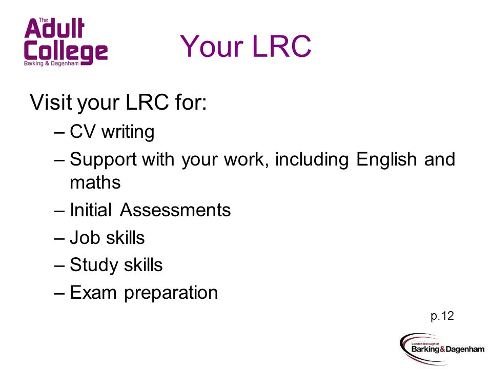 Your LRC Visit your LRC for: –CV writing –Support with your work, including English and maths –Initial Assessments –Job skills –Study skills –Exam preparation p.12