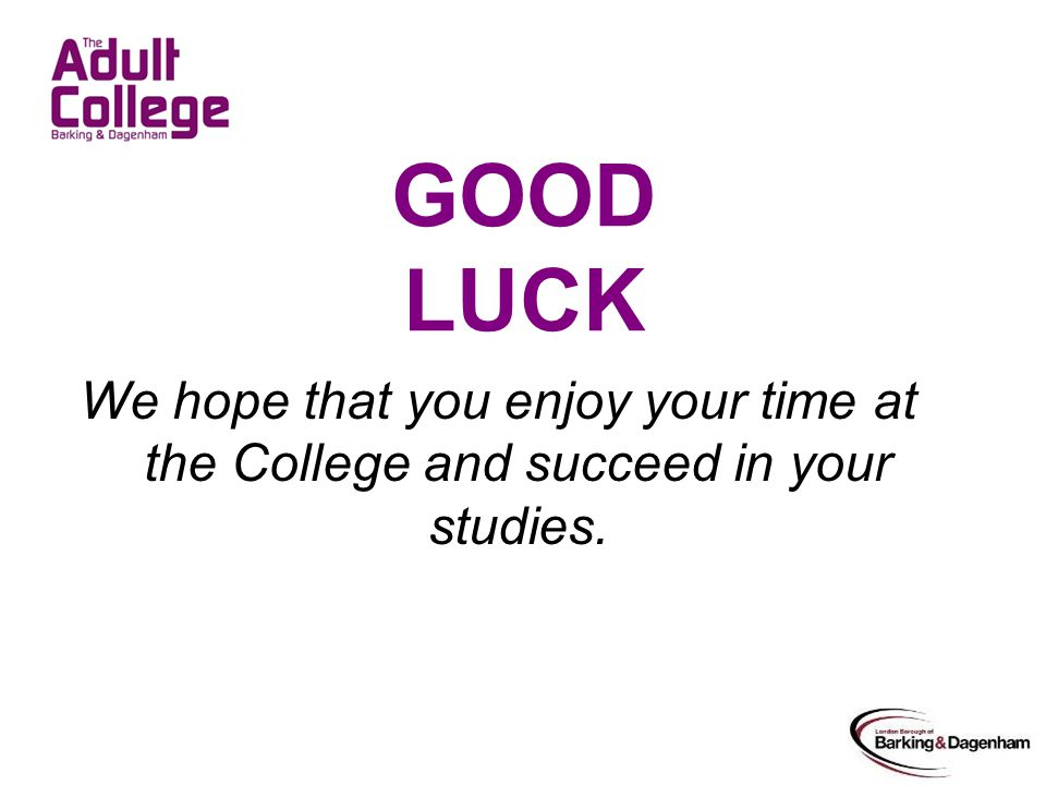 GOOD LUCK We hope that you enjoy your time at the College and succeed in your studies.