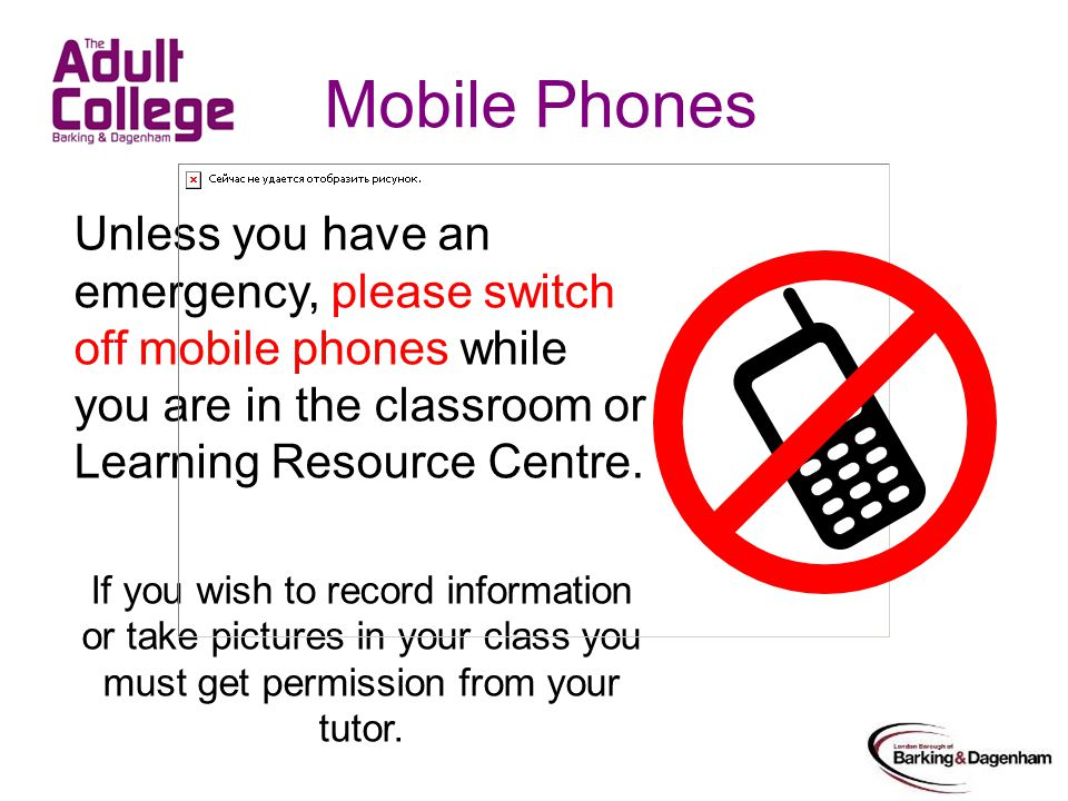 Mobile Phones Unless you have an emergency, please switch off mobile phones while you are in the classroom or Learning Resource Centre.