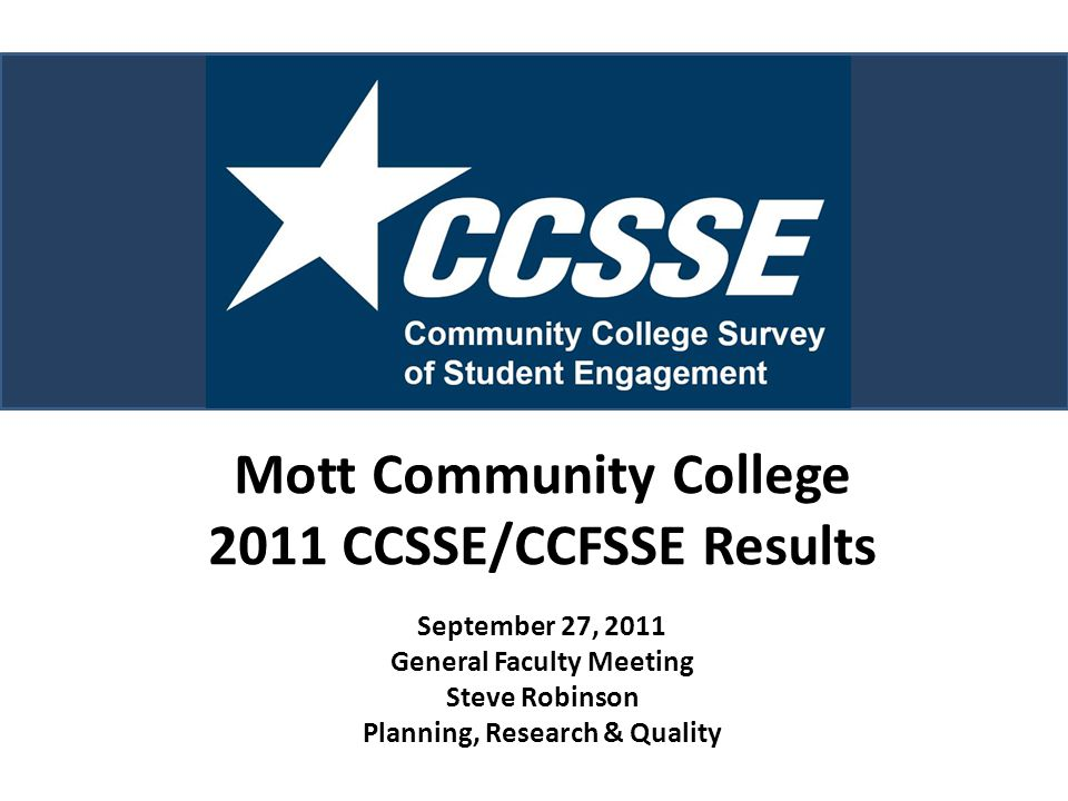 Mott Community College 2011 CCSSE/CCFSSE Results September 27, 2011 General Faculty Meeting Steve Robinson Planning, Research & Quality