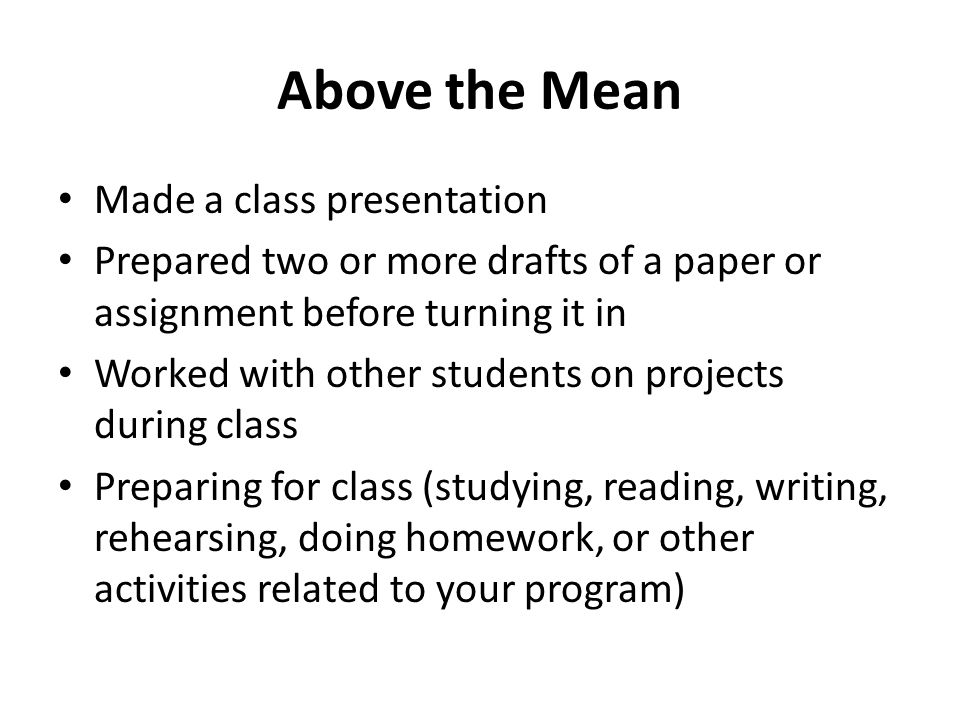 Above the Mean Made a class presentation Prepared two or more drafts of a paper or assignment before turning it in Worked with other students on projects during class Preparing for class (studying, reading, writing, rehearsing, doing homework, or other activities related to your program)