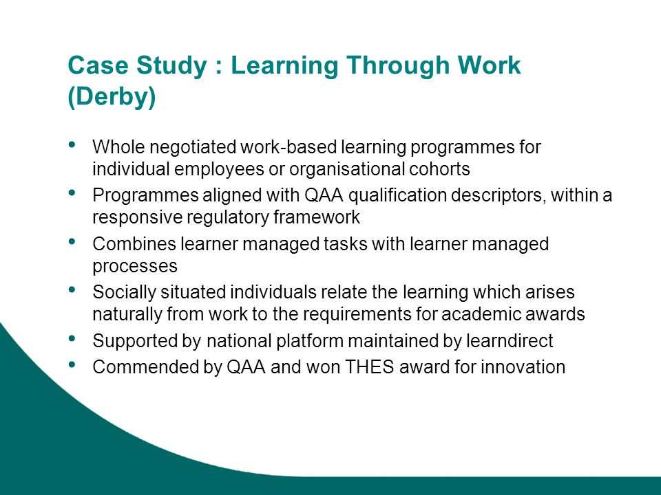 Case Study : Learning Through Work (Derby) Whole negotiated work-based learning programmes for individual employees or organisational cohorts Programmes aligned with QAA qualification descriptors, within a responsive regulatory framework Combines learner managed tasks with learner managed processes Socially situated individuals relate the learning which arises naturally from work to the requirements for academic awards Supported by national platform maintained by learndirect Commended by QAA and won THES award for innovation