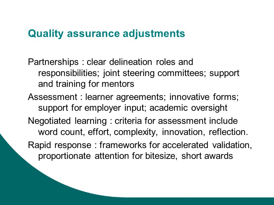 Quality assurance adjustments Partnerships : clear delineation roles and responsibilities; joint steering committees; support and training for mentors Assessment : learner agreements; innovative forms; support for employer input; academic oversight Negotiated learning : criteria for assessment include word count, effort, complexity, innovation, reflection.