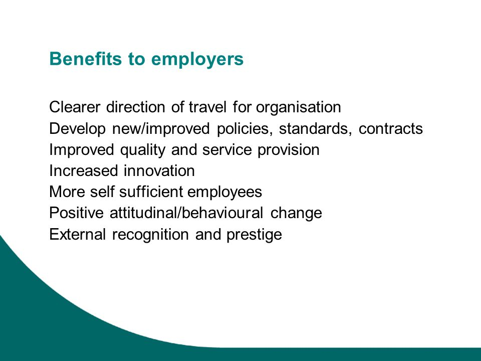 Benefits to employers Clearer direction of travel for organisation Develop new/improved policies, standards, contracts Improved quality and service provision Increased innovation More self sufficient employees Positive attitudinal/behavioural change External recognition and prestige