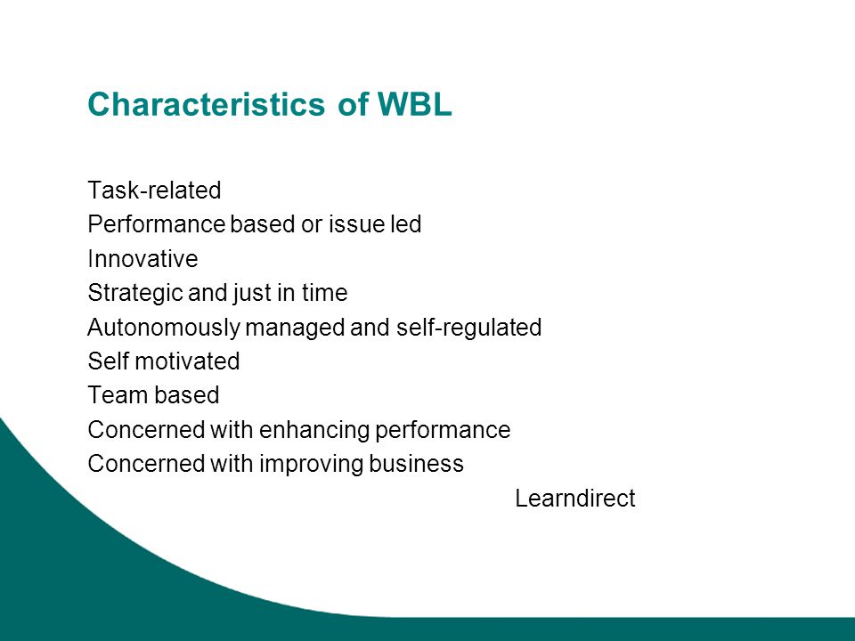 Characteristics of WBL Task-related Performance based or issue led Innovative Strategic and just in time Autonomously managed and self-regulated Self motivated Team based Concerned with enhancing performance Concerned with improving business Learndirect