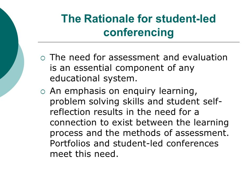The Rationale for student-led conferencing  The need for assessment and evaluation is an essential component of any educational system.