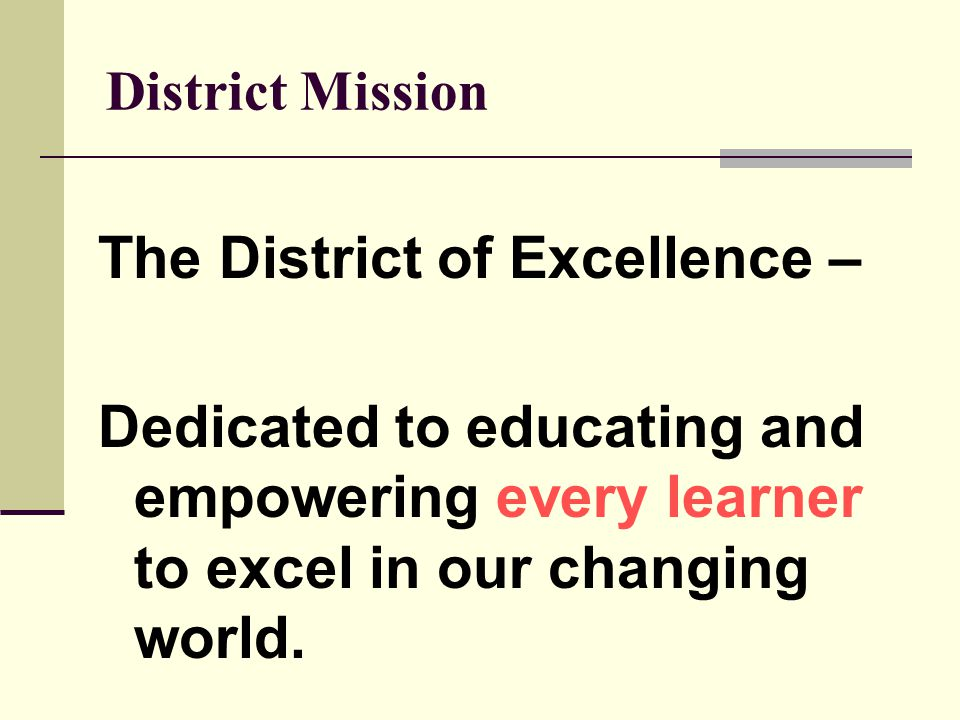 District Mission The District of Excellence – Dedicated to educating and empowering every learner to excel in our changing world.