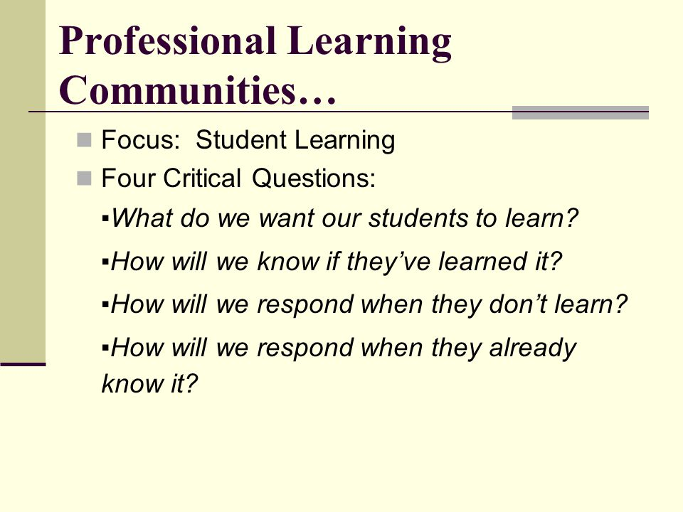 Professional Learning Communities… Focus: Student Learning Four Critical Questions: ▪What do we want our students to learn.