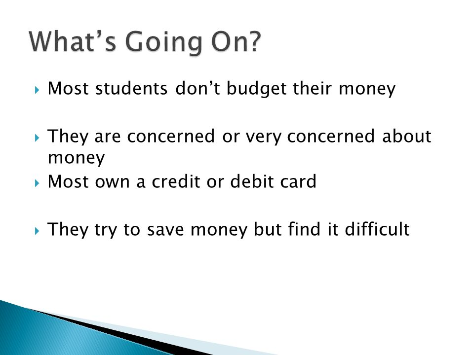  Most students don't budget their money  They are concerned or very concerned about money  Most own a credit or debit card  They try to save money but find it difficult