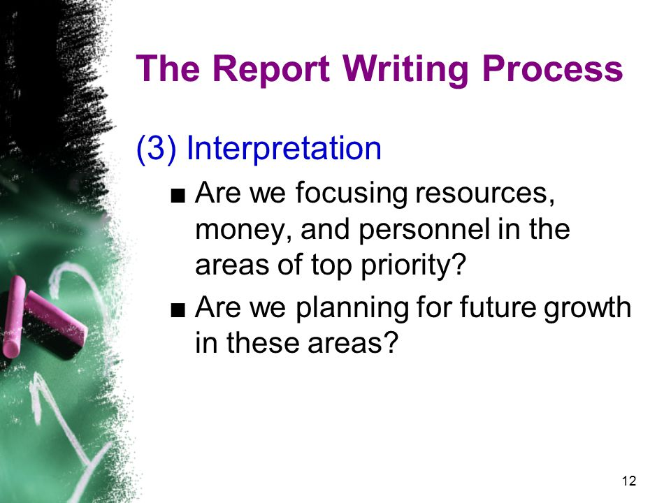 12 The Report Writing Process (3) Interpretation ■Are we focusing resources, money, and personnel in the areas of top priority.