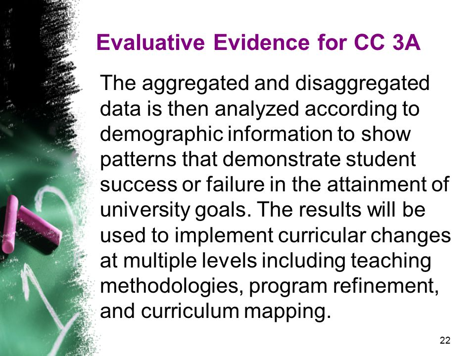 22 Evaluative Evidence for CC 3A The aggregated and disaggregated data is then analyzed according to demographic information to show patterns that demonstrate student success or failure in the attainment of university goals.