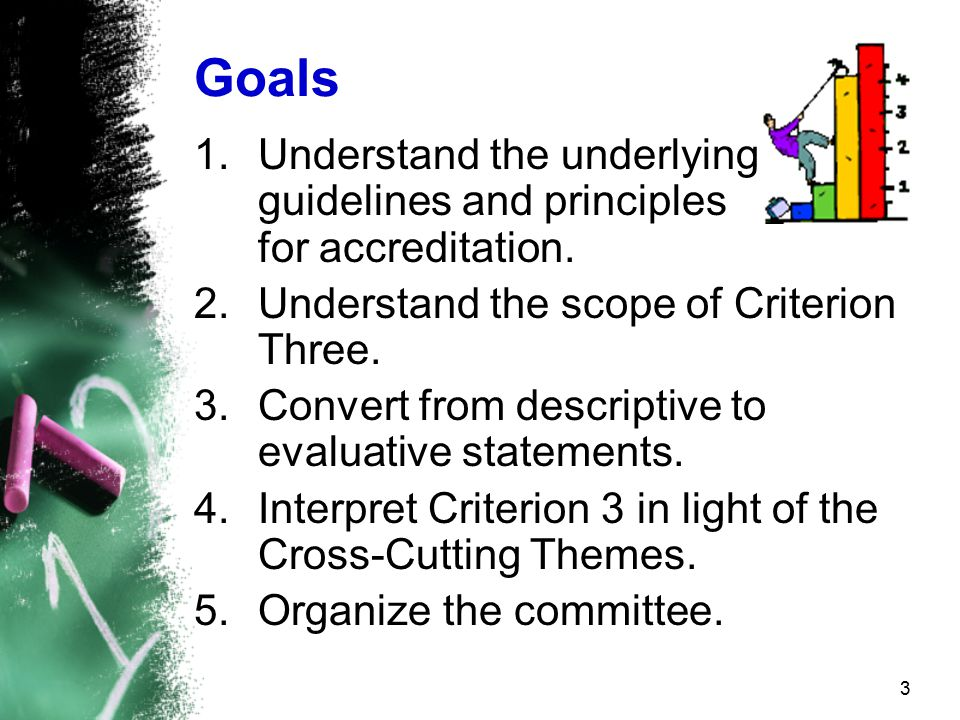 3 Goals 1.Understand the underlying guidelines and principles for accreditation.