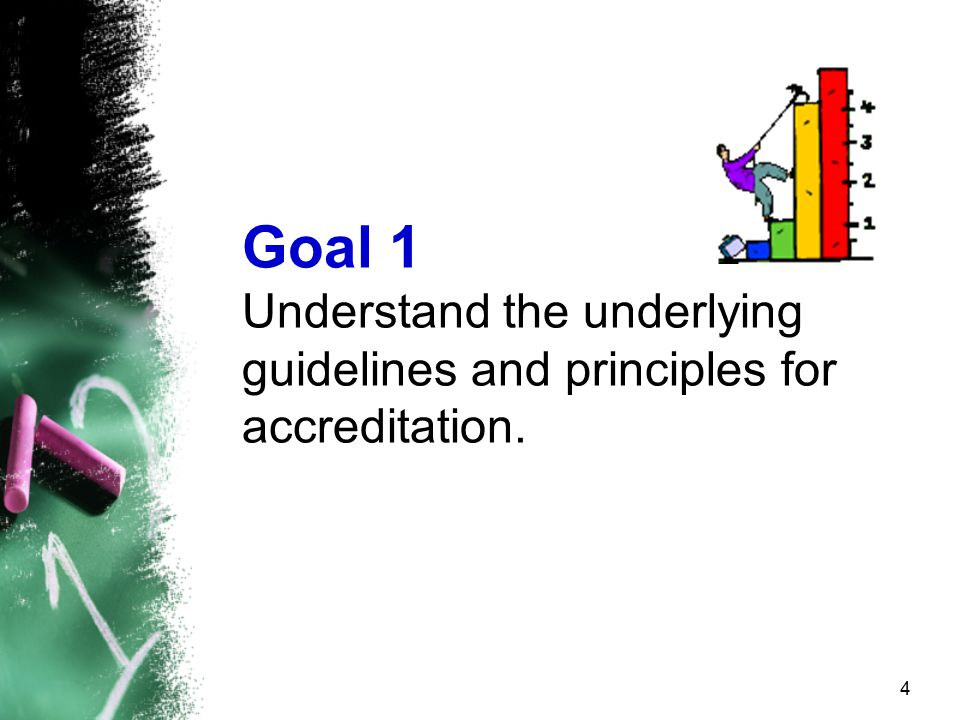4 Goal 1 Understand the underlying guidelines and principles for accreditation.