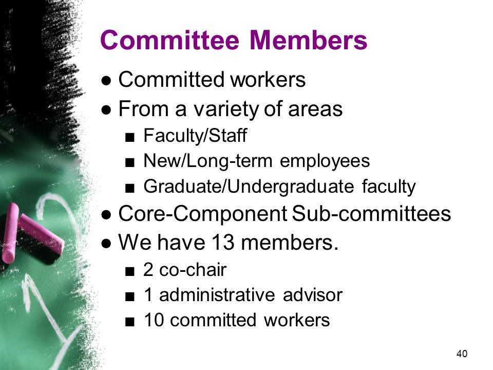 40 Committee Members ●Committed workers ●From a variety of areas ■Faculty/Staff ■New/Long-term employees ■Graduate/Undergraduate faculty ●Core-Component Sub-committees ●We have 13 members.