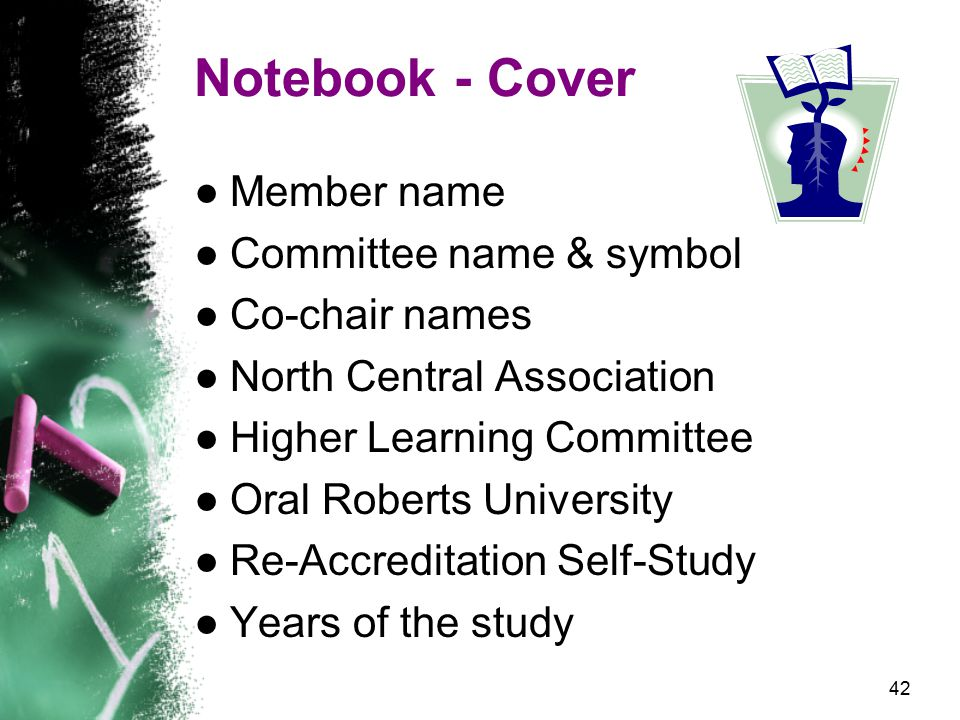 42 Notebook - Cover ●Member name ●Committee name & symbol ●Co-chair names ●North Central Association ●Higher Learning Committee ●Oral Roberts University ●Re-Accreditation Self-Study ●Years of the study
