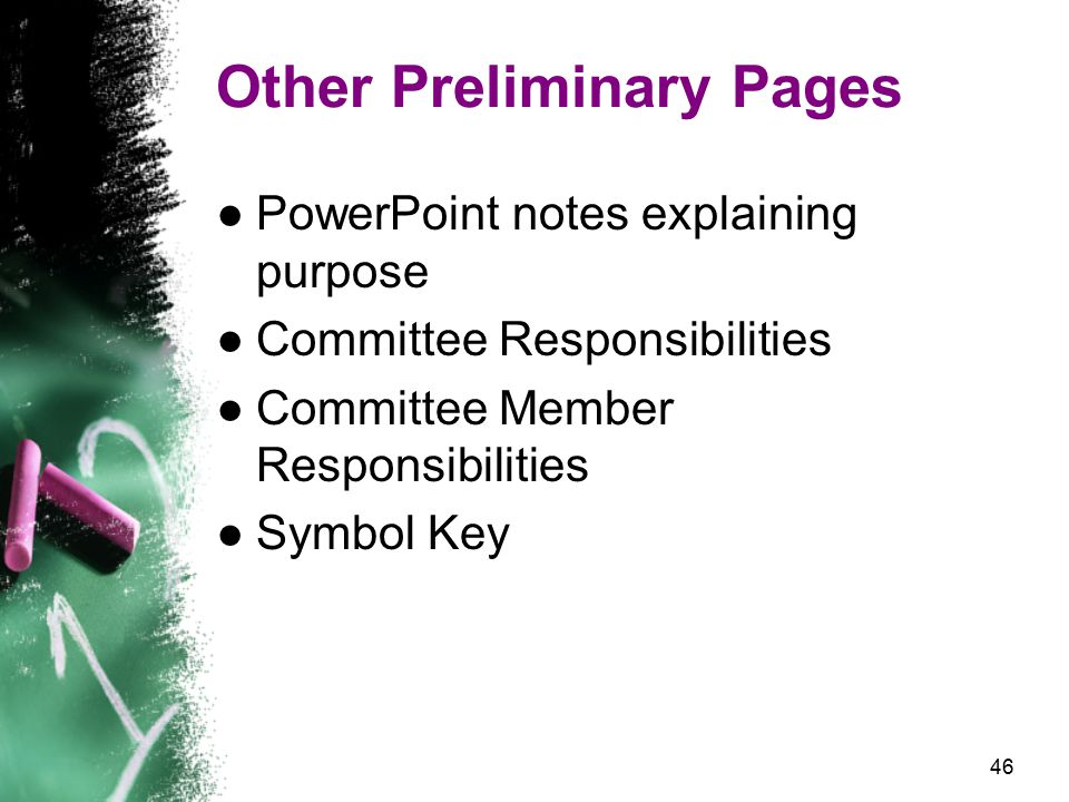 46 Other Preliminary Pages ●PowerPoint notes explaining purpose ●Committee Responsibilities ●Committee Member Responsibilities ●Symbol Key