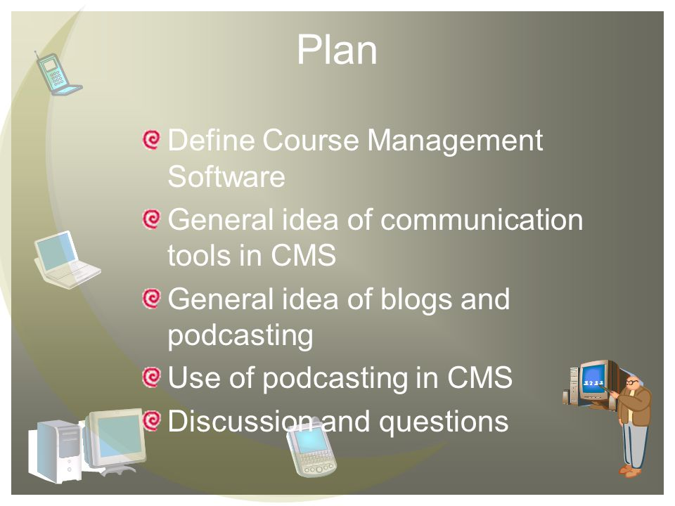 Plan Define Course Management Software General idea of communication tools in CMS General idea of blogs and podcasting Use of podcasting in CMS Discussion and questions
