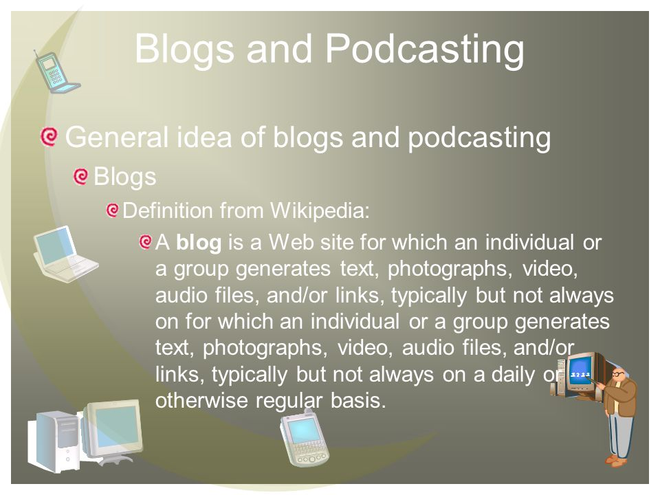 Blogs and Podcasting General idea of blogs and podcasting Blogs Definition from Wikipedia: A blog is a Web site for which an individual or a group generates text, photographs, video, audio files, and/or links, typically but not always on for which an individual or a group generates text, photographs, video, audio files, and/or links, typically but not always on a daily or otherwise regular basis.