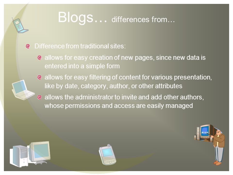 Blogs… differences from… Difference from traditional sites: allows for easy creation of new pages, since new data is entered into a simple form allows for easy filtering of content for various presentation, like by date, category, author, or other attributes allows the administrator to invite and add other authors, whose permissions and access are easily managed