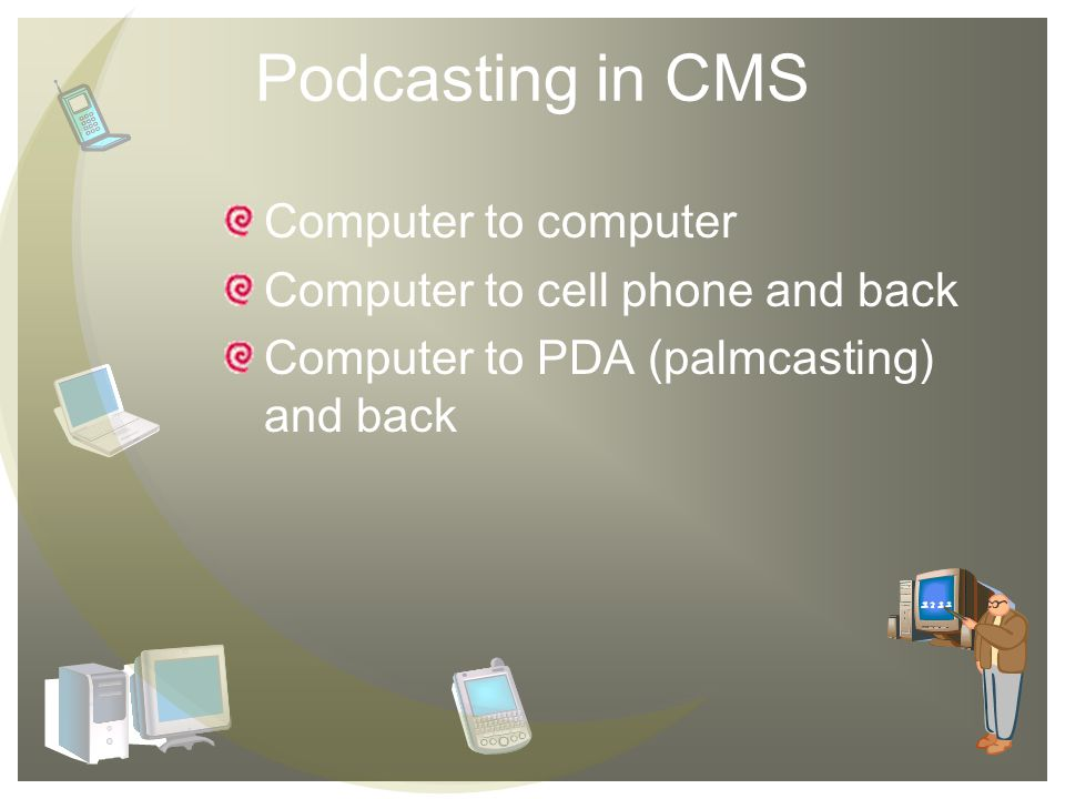 Podcasting in CMS Computer to computer Computer to cell phone and back Computer to PDA (palmcasting) and back