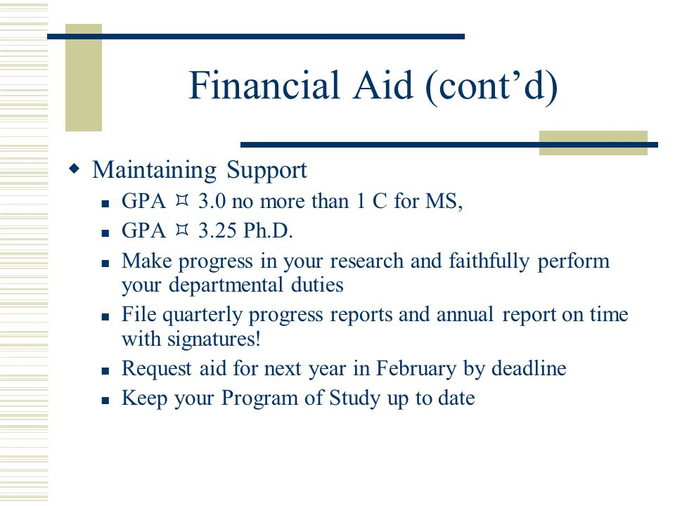 Financial Aid (cont'd)  Maintaining Support GPA  3.0 no more than 1 C for MS, GPA  3.25 Ph.D.