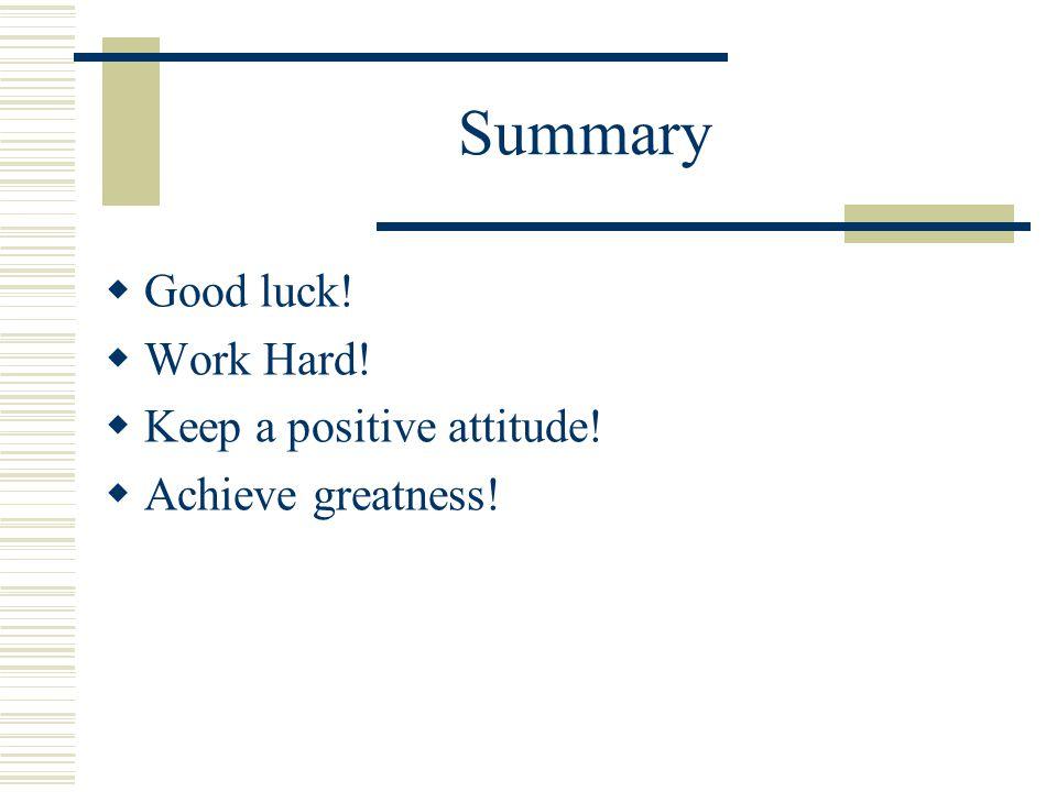 Summary  Good luck!  Work Hard!  Keep a positive attitude!  Achieve greatness!
