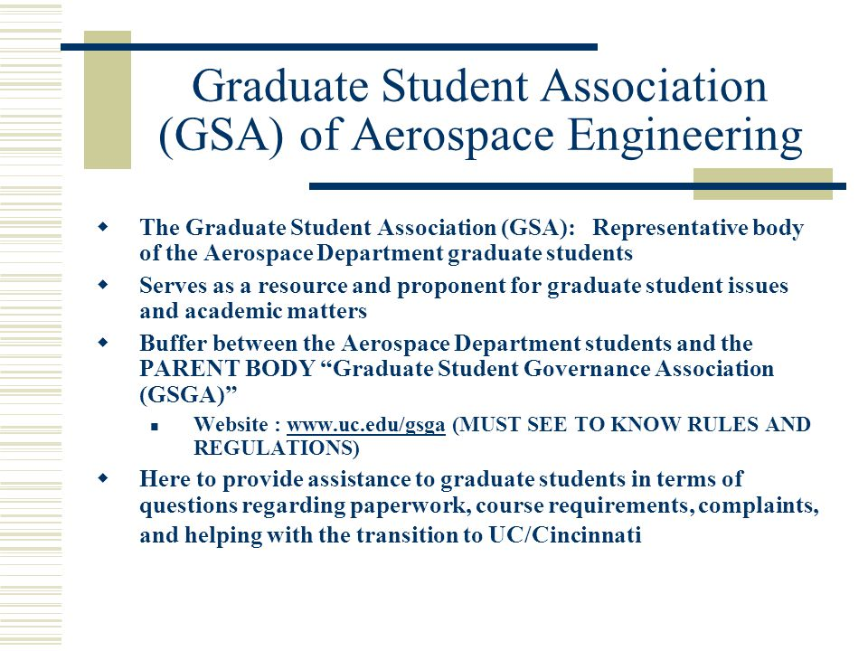 Graduate Student Association (GSA) of Aerospace Engineering  The Graduate Student Association (GSA): Representative body of the Aerospace Department graduate students  Serves as a resource and proponent for graduate student issues and academic matters  Buffer between the Aerospace Department students and the PARENT BODY Graduate Student Governance Association (GSGA) Website :   (MUST SEE TO KNOW RULES AND REGULATIONS)   Here to provide assistance to graduate students in terms of questions regarding paperwork, course requirements, complaints, and helping with the transition to UC/Cincinnati