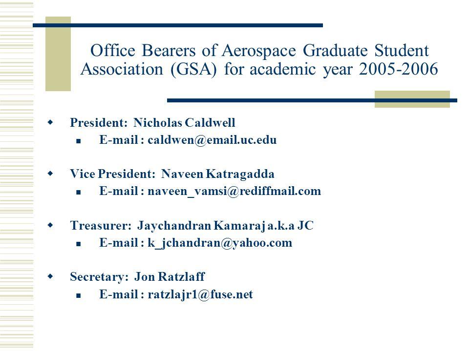 Office Bearers of Aerospace Graduate Student Association (GSA) for academic year 2005-2006  President: Nicholas Caldwell E-mail : caldwen@email.uc.edu  Vice President: Naveen Katragadda E-mail : naveen_vamsi@rediffmail.com  Treasurer: Jaychandran Kamaraj a.k.a JC E-mail : k_jchandran@yahoo.com  Secretary: Jon Ratzlaff E-mail : ratzlajr1@fuse.net