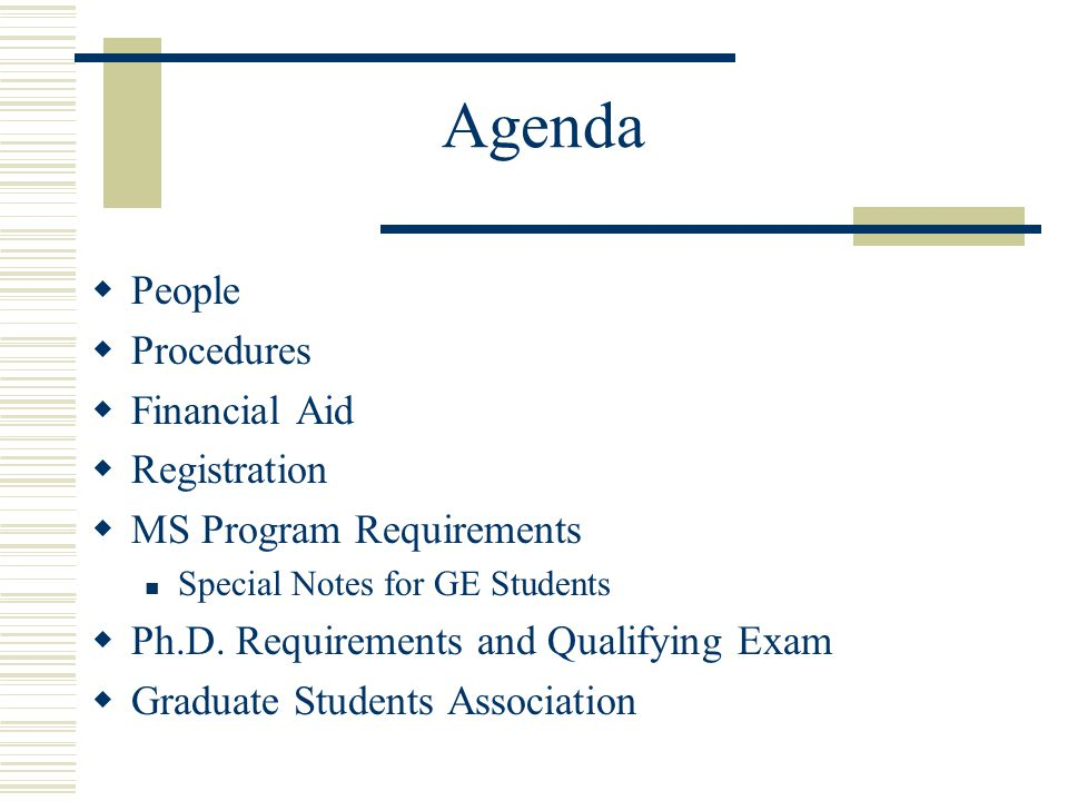 Agenda  People  Procedures  Financial Aid  Registration  MS Program Requirements Special Notes for GE Students  Ph.D.