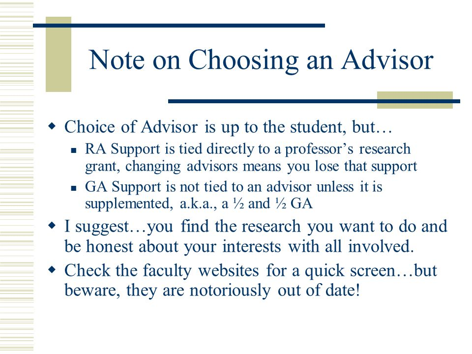 Note on Choosing an Advisor  Choice of Advisor is up to the student, but… RA Support is tied directly to a professor's research grant, changing advisors means you lose that support GA Support is not tied to an advisor unless it is supplemented, a.k.a., a ½ and ½ GA  I suggest…you find the research you want to do and be honest about your interests with all involved.