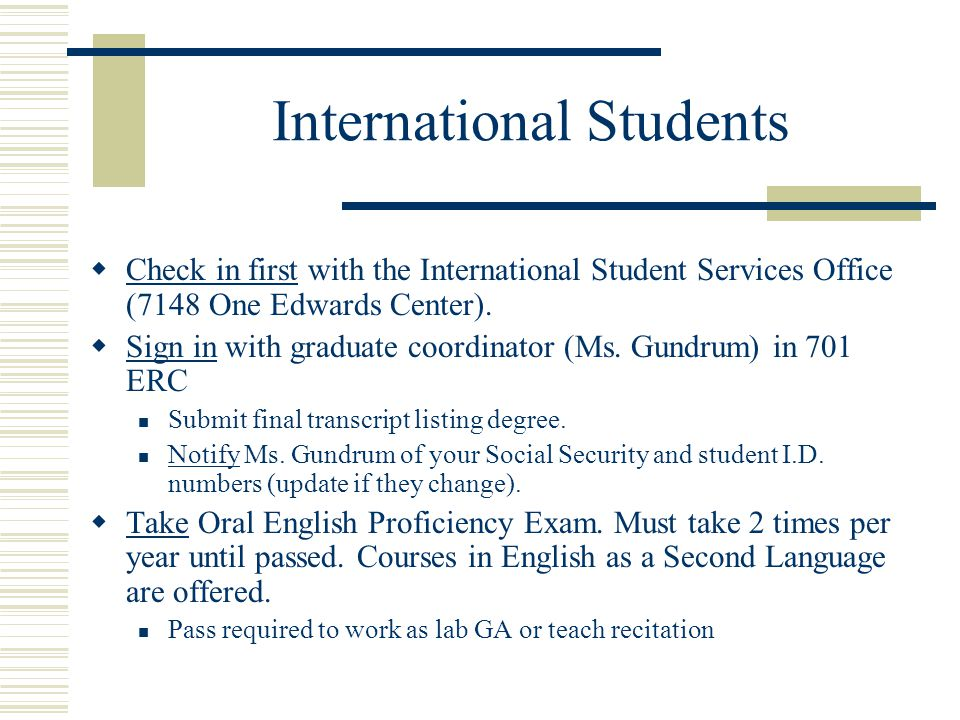 International Students  Check in first with the International Student Services Office (7148 One Edwards Center).