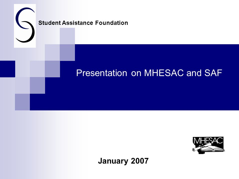 Presentation on MHESAC and SAF January 2007 Student Assistance Foundation