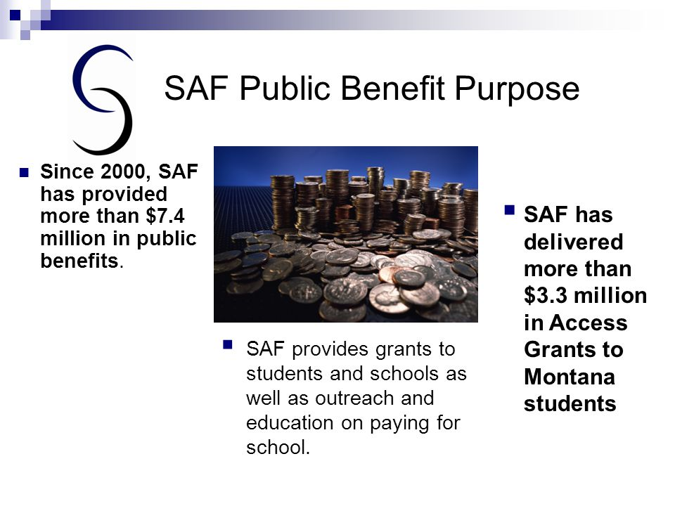 SAF Public Benefit Purpose  SAF provides grants to students and schools as well as outreach and education on paying for school.