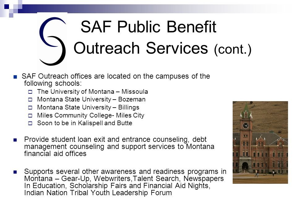 SAF Public Benefit Outreach Services (cont.) ■ SAF Outreach offices are located on the campuses of the following schools:  The University of Montana – Missoula  Montana State University – Bozeman  Montana State University – Billings  Miles Community College- Miles City  Soon to be in Kalispell and Butte Provide student loan exit and entrance counseling, debt management counseling and support services to Montana financial aid offices Supports several other awareness and readiness programs in Montana – Gear-Up, Webwriters,Talent Search, Newspapers In Education, Scholarship Fairs and Financial Aid Nights, Indian Nation Tribal Youth Leadership Forum