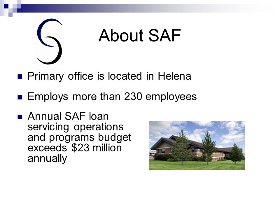About SAF Primary office is located in Helena Employs more than 230 employees Annual SAF loan servicing operations and programs budget exceeds $23 million annually