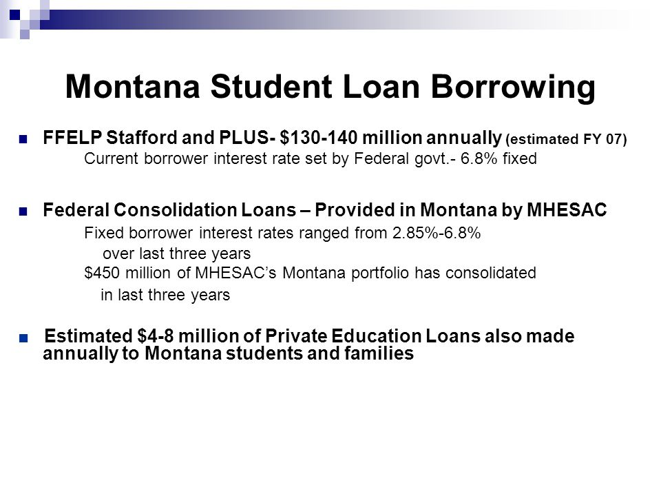 Montana Student Loan Borrowing FFELP Stafford and PLUS- $130-140 million annually (estimated FY 07) Current borrower interest rate set by Federal govt.- 6.8% fixed Federal Consolidation Loans – Provided in Montana by MHESAC Fixed borrower interest rates ranged from 2.85%-6.8% over last three years $450 million of MHESAC's Montana portfolio has consolidated in last three years ■ Estimated $4-8 million of Private Education Loans also made annually to Montana students and families