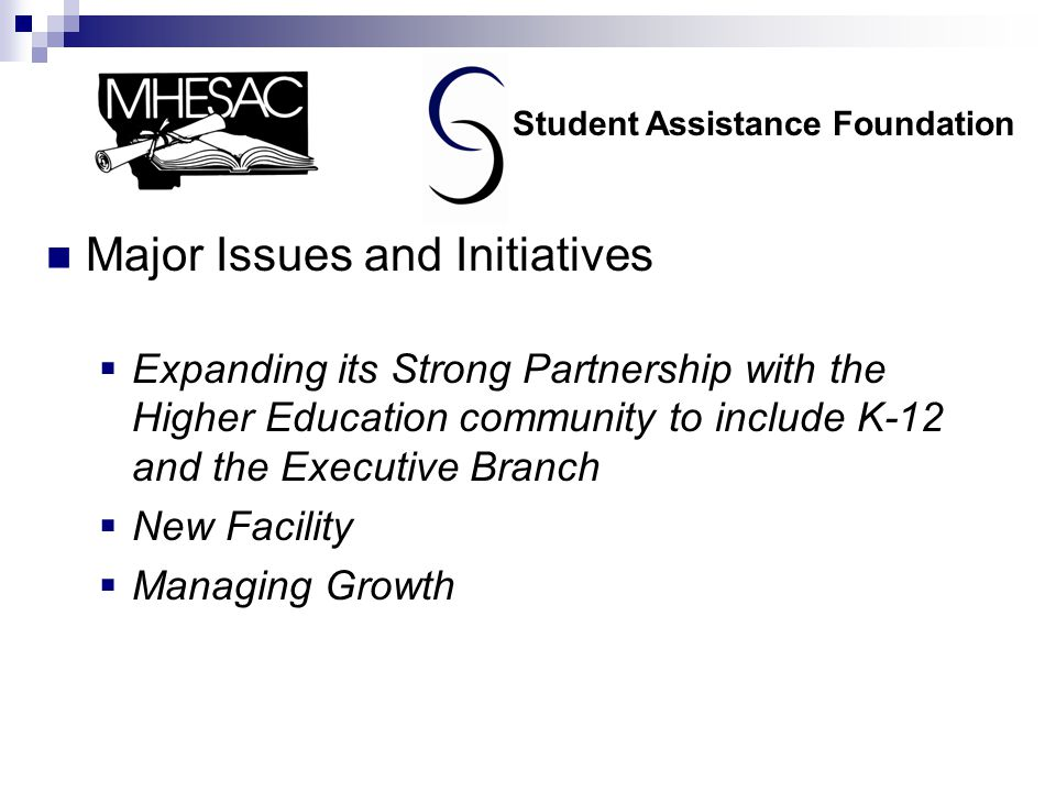 Major Issues and Initiatives  Expanding its Strong Partnership with the Higher Education community to include K-12 and the Executive Branch  New Facility  Managing Growth Student Assistance Foundation