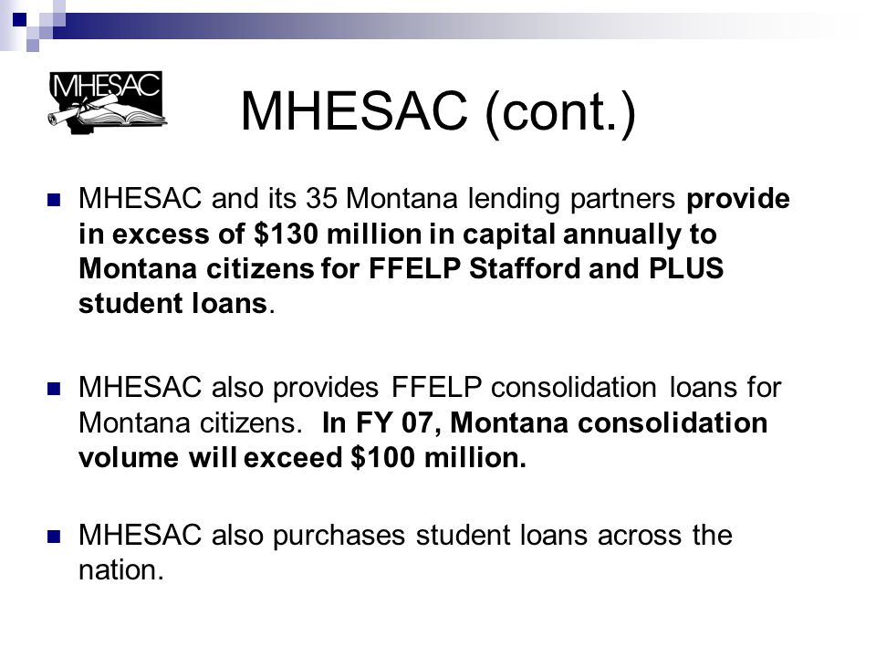 MHESAC (cont.) MHESAC and its 35 Montana lending partners provide in excess of $130 million in capital annually to Montana citizens for FFELP Stafford and PLUS student loans.