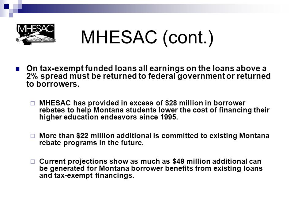 MHESAC (cont.) On tax-exempt funded loans all earnings on the loans above a 2% spread must be returned to federal government or returned to borrowers.
