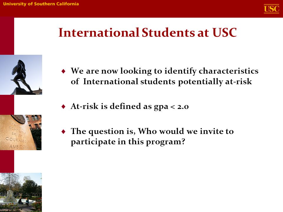 International Students at USC  We are now looking to identify characteristics of International students potentially at-risk  At-risk is defined as gpa < 2.0  The question is, Who would we invite to participate in this program