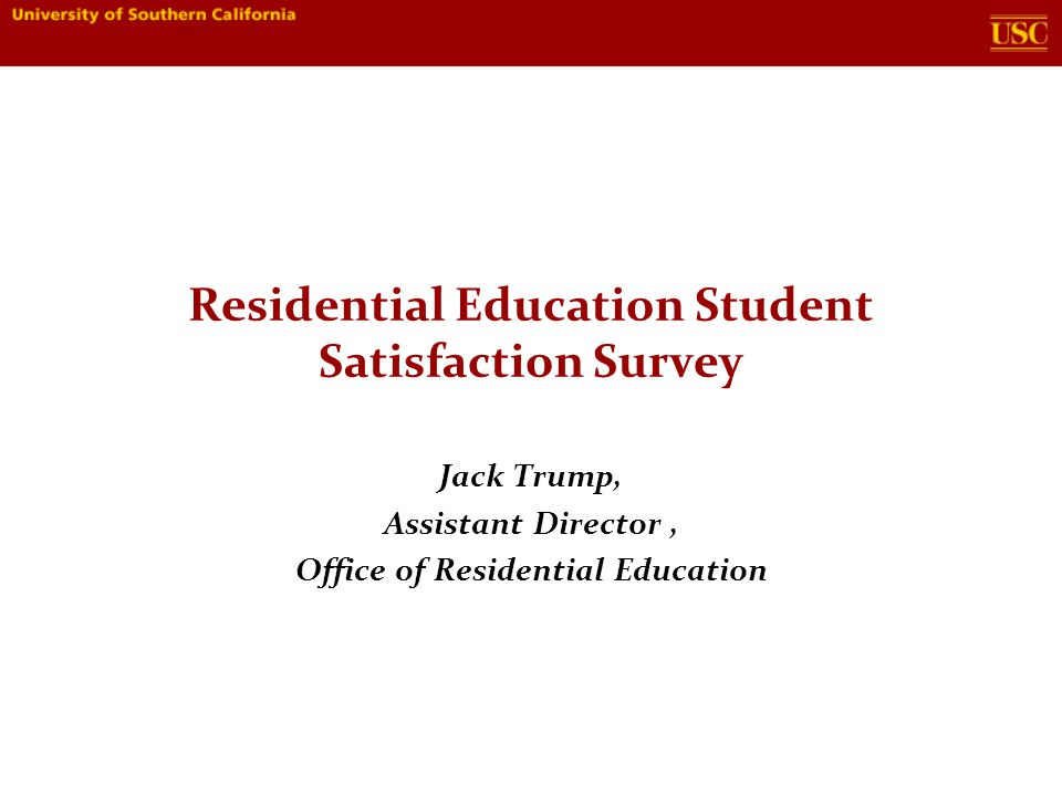 Residential Education Student Satisfaction Survey Jack Trump, Assistant Director, Office of Residential Education