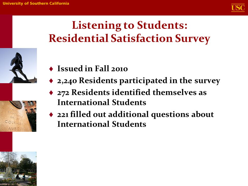 Listening to Students: Residential Satisfaction Survey  Issued in Fall 2010  2,240 Residents participated in the survey  272 Residents identified themselves as International Students  221 filled out additional questions about International Students