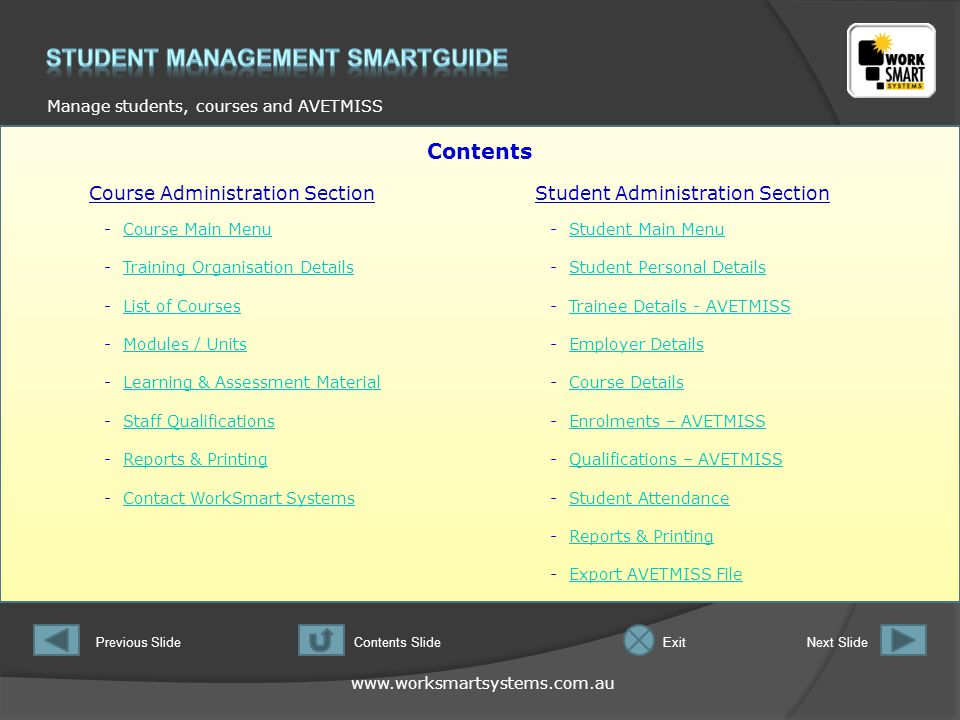 Manage students, courses and AVETMISS Previous SlideNext SlideContents SlideExit Contents Course Administration SectionStudent Administration Section -Course Main MenuCourse Main Menu -Training Organisation DetailsTraining Organisation Details -List of CoursesList of Courses -Modules / UnitsModules / Units -Learning & Assessment MaterialLearning & Assessment Material -Staff QualificationsStaff Qualifications -Reports & PrintingReports & Printing -Contact WorkSmart SystemsContact WorkSmart Systems -Student Main MenuStudent Main Menu -Student Personal DetailsStudent Personal Details -Trainee Details - AVETMISSTrainee Details - AVETMISS -Employer DetailsEmployer Details -Course DetailsCourse Details -Enrolments – AVETMISSEnrolments – AVETMISS -Qualifications – AVETMISSQualifications – AVETMISS -Student AttendanceStudent Attendance -Reports & PrintingReports & Printing -Export AVETMISS FileExport AVETMISS File