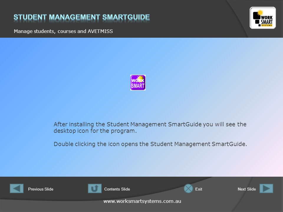 www.worksmartsystems.com.au Manage students, courses and AVETMISS Previous SlideNext SlideContents SlideExit This is the Main Menu screen for the Student Management SmartGuide.