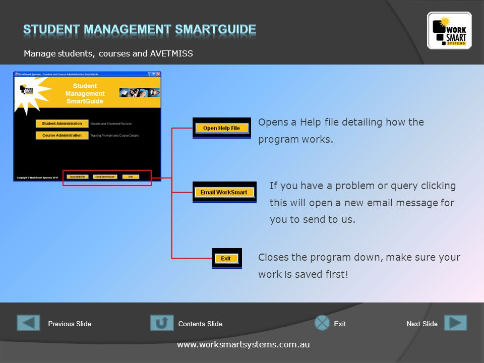 www.worksmartsystems.com.au Manage students, courses and AVETMISS Previous SlideNext SlideContents SlideExit When using the program for the first time it is recommended that you complete the Course Administration section first.